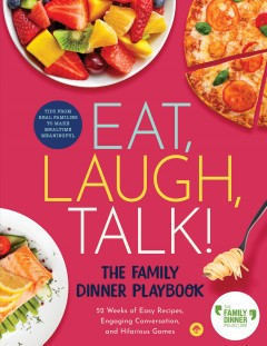 Eat, laugh, talk! : the family dinner playbook, 52 weeks of easy recipes, engaging conversation, and hilarious games.