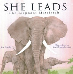 She leads : the elephant matriarch / June Smalls ; illustrations by Yumi Shimokawara. - June Smalls ; illustrations by Yumi Shimokawara.