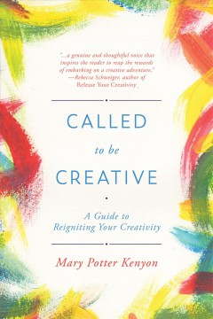 Called to be creative : a guide to reigniting your creativity / Mary Potter Kenyon. - Mary Potter Kenyon.