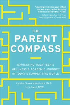The parent compass : navigating your teen's wellness & academic journey in today's competitive world / Cynthia Clumeck Muchnick, MA & Jenn Curtis, MSW.