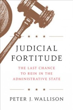 Judicial fortitude : the last chance to rein in the administrative state / Peter J. Wallison.