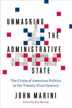 Unmasking the administrative state : the crisis of American politics in the twenty-first century / John Marini ; edited by Ken Masugi. - John Marini ; edited by Ken Masugi.