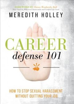 Career defense 101 : how to stop sexual harassment without quitting your job / Meredith Holley.