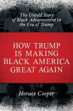 How Trump is making Black America great again : the untold story of black advancement in the era of Trump / Horace Cooper. - Horace Cooper.