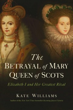 The betrayal of Mary, Queen of Scots : Elizbeth I and her greatest rival / Kate Williams. - Kate Williams.