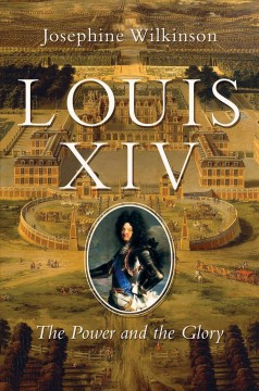 Louis XIV : the power and the glory / Josephine Wilkinson. - Josephine Wilkinson.