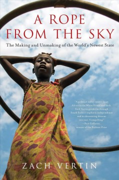 A rope from the sky : the making and unmaking of the world's newest state / Zach Vertin.