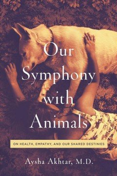 Our symphony with animals : on health, empathy, and our shared destinies / Aysha Akhtar, M.D. ; foreword by Carl Safina.