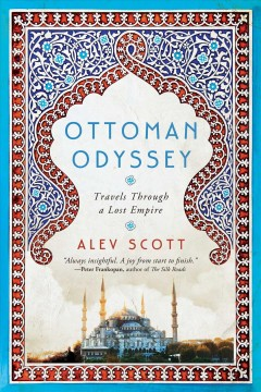 Ottoman odyssey : travels through a lost empire / Alev Scott.