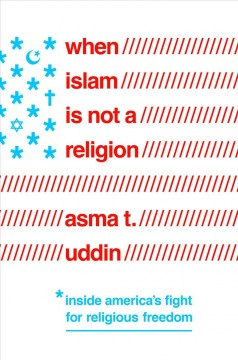 When Islam is not a religion : inside America's fight for religious freedom / Asma T. Uddin.