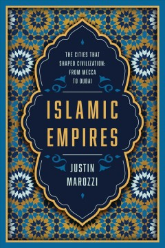 Islamic empires : the cities that shaped civilization: from Mecca to Dubai / Justin Marozzi.