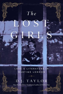 The lost girls : love & literature in wartime London / D.J. Taylor.