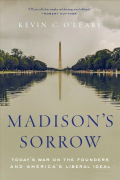 Madison's sorrow : today's war on the founders and America's liberal ideal / Kevin C. O'Leary.