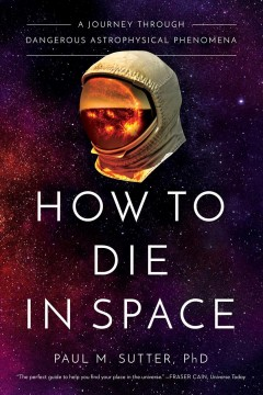 How to die in space : a journey through dangerous astrophysical phenomena / Paul M. Sutter, PhD.