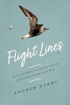 Flight lines : across the globe on a journey with the astonishing ultramarathon birds / Andrew Darby. - Andrew Darby.