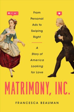 Matrimony, Inc. : from personal ads to swiping right, a story of America looking for love / Francesca Beauman. - Francesca Beauman.