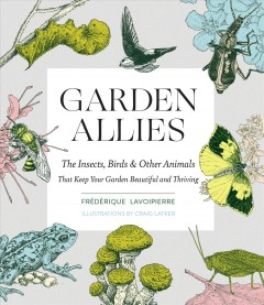Garden allies : the insects, birds, & other animals that keep your garden beautiful and thriving / Frédérique Lavoipierre ; illustrations by Craig Latker. - Frédérique Lavoipierre ; illustrations by Craig Latker.