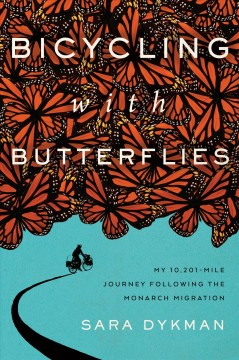 Bicycling with butterflies : my 10,201-mile journey following the monarch migration / Sara Dykman. - Sara Dykman.