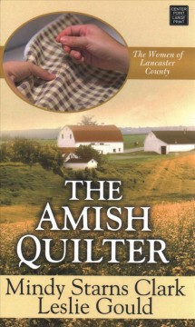 The Amish quilter /  Mindy Starns Clark, Leslie Gould. - Mindy Starns Clark, Leslie Gould.