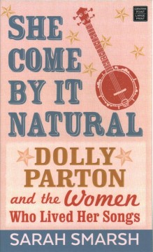 She come by it natural : Dolly Parton and the women who lived her songs / Sarah Smarsh. - Sarah Smarsh.