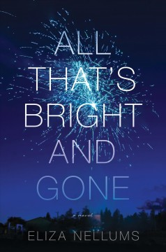 All that's bright and gone : a novel / Eliza Nellums. - Eliza Nellums.