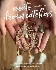 Create dream catchers: 26 serene projects to crochet, weave, macramé & more / Young-Ran Lee.