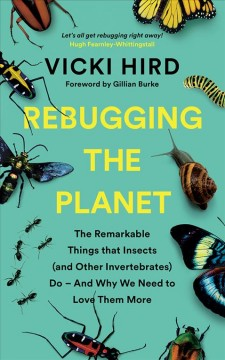 Rebugging the planet : the remarkable things that insects (and other invertebrates) do - and why we need to love them more / Vicki Hird ; foreword by Gillian Burke. - Vicki Hird ; foreword by Gillian Burke.