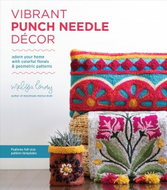 Vibrant punch needle décor : adorn your home with colorful florals and geometric patterns / Melissa Lowry.