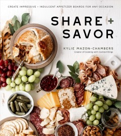 Share + savor : create impressive + indulgent appetizer boards for any occasion / Kylie Mazon-Chambers. - Kylie Mazon-Chambers.