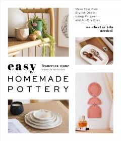 Easy homemade pottery : make your own stylish decor using polymer and air-dry clay / Francesca Stone. - Francesca Stone.
