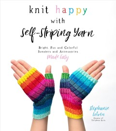 Knitting happy with self-striping yarn : bright, fun, colorful sweaters and accessories made easy / Stephanie Lotven, creator of Tellybean Knits.
