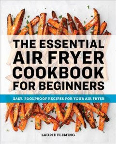 The essential air fryer cookbook for beginners : easy, foolproof recipes for your air fryer / Laurie Fleming ; photography by Darren Muir. - Laurie Fleming ; photography by Darren Muir.