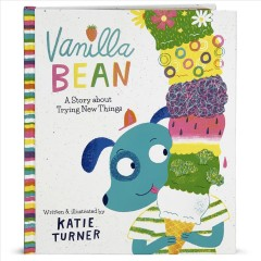 Vanilla Bean : a story about trying new things / written and illustrated by Katie Turner. - written and illustrated by Katie Turner.