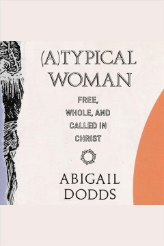 (A)Typical woman : free, whole, and called in Christ / Abigail Dodds.