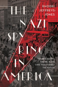 The Nazi spy ring in America : Hitler's agents, the FBI, and the case that stirred the nation / Rhodri Jeffreys-Jones. - Rhodri Jeffreys-Jones.