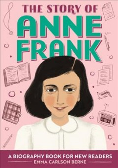 The story of Anne Frank : a biography book for new readers / written by Emma Carlson Berne ; illustrated by Annita Soble. - written by Emma Carlson Berne ; illustrated by Annita Soble.