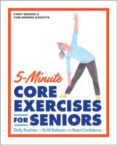 5-minute core exercises for seniors : daily routines to build balance and boost confidence / Cindy Brehse & Tami Brehse Dzenitis. - Cindy Brehse & Tami Brehse Dzenitis.