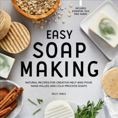 Easy soap making : natural recipes for creative melt-and-pour, hand-milled, and cold-process soap / Kelly Cable. - Kelly Cable.