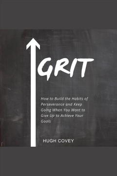 Grit: how to build the habits of perseverance and keep going when you want to give up to achieve /  Hugh Covey. - Hugh Covey.