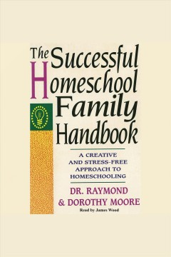 The successful homeschool family handbook : a creative and stress-free approach to homeschooling / Dr. Raymond & Dorothy Moore. - Dr. Raymond & Dorothy Moore.