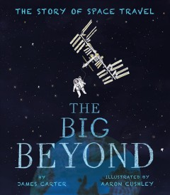 The big beyond : the story of space travel / by James Carter ; illustrated by Aaron Cushley. - by James Carter ; illustrated by Aaron Cushley.