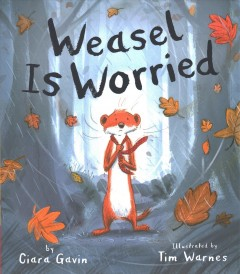 Weasel is worried /  by Ciara Gavin ; illustrated by Tim Warnes. - by Ciara Gavin ; illustrated by Tim Warnes.