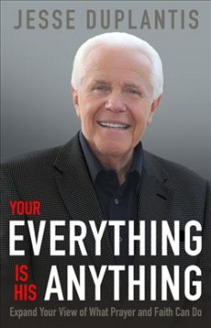 Your everything is His anything! : expand your view of what prayer and faith can do / Jesse Duplantis. - Jesse Duplantis.