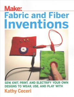 Fabric and fiber inventions : sew, knit, print, and electrify your own designs to wear, use, and play with / Kathy Ceceri.