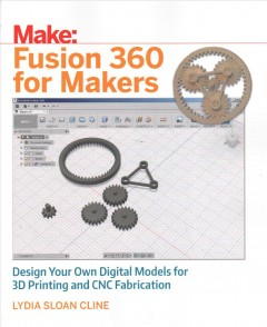 Fusion 360 for makers : design your own digital models for 3D printing and CNC fabrication / Lydia Sloan Cline.
