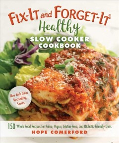 Fix-it and forget-it healthy slow cooker cookbook : 150 whole food recipes for paleo, vegan, gluten-free, and diabetic-friendly diets / Hope Comerford.