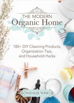 The modern organic home : 100+ DIY cleaning products, organization tips, and household hacks / Natalie Wise.