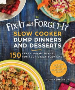 Fix-it and forget-it slow cooker dump dinners & desserts : 150 crazy yummy meals for your crazy busy life / Hope Comerford ; photos by Bonnie Matthews.