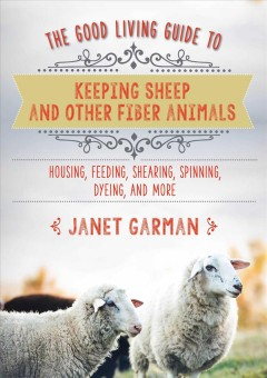 The good living guide to keeping sheep and other fiber animals : housing, feeding, shearing, spinning, dyeing, and more / Janet Garman. - Janet Garman.