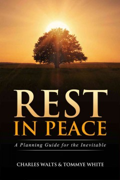 Rest in peace : a planning guide for the inevitable / Charles Walts and Tommye White. - Charles Walts and Tommye White.